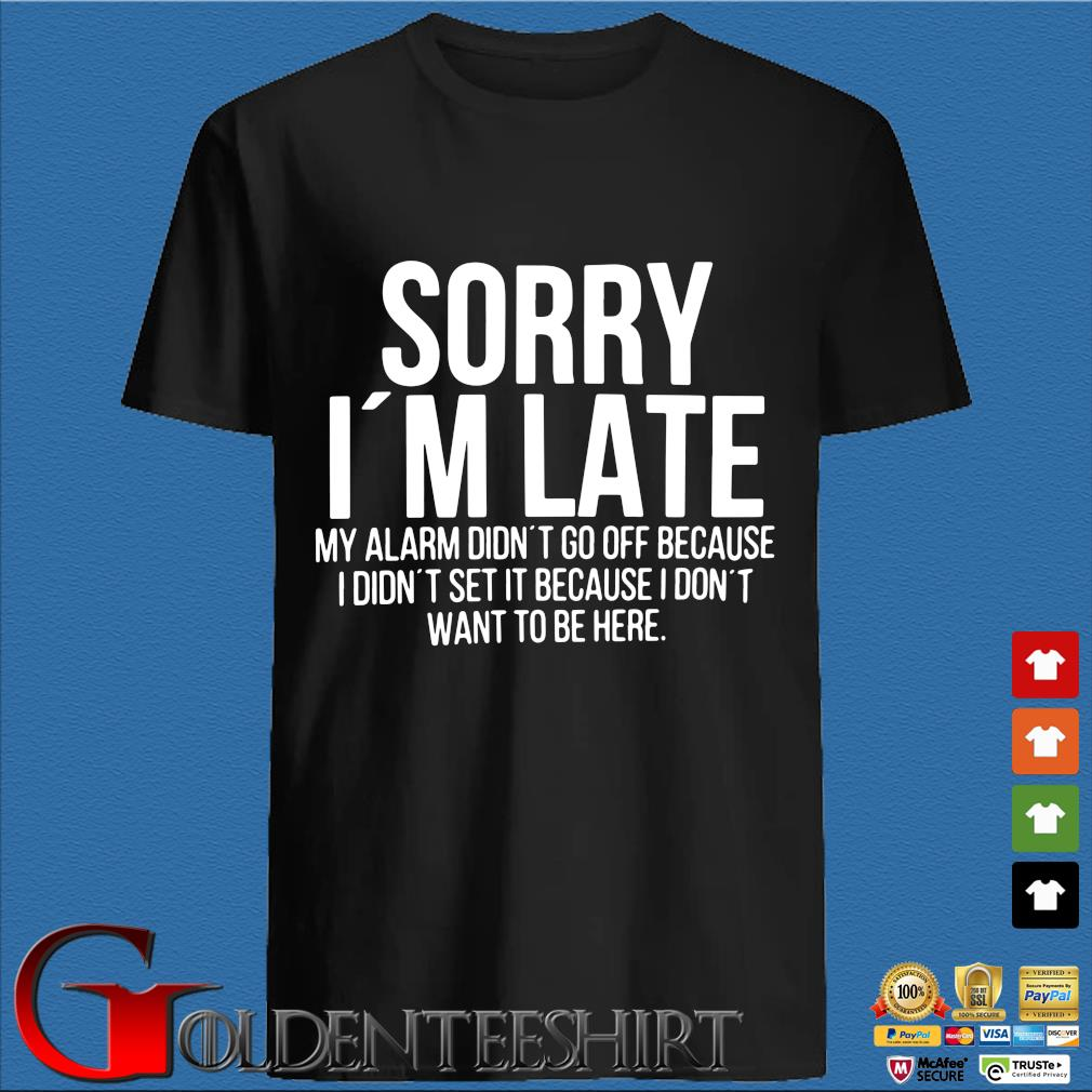 Sorry I'm late my alarm didn't to off because I didn't set it because I don't want to be here s den Shirt
