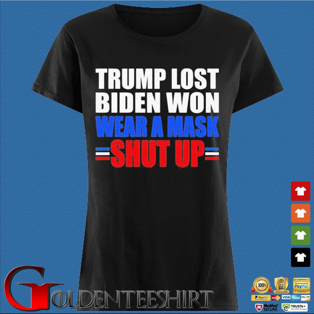 Trump Lost Biden Won Wear a Mask Shut Up Shirt Den Ladies