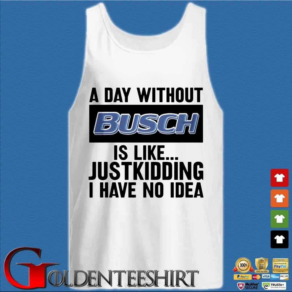 A day without Busch is like justkidding I have no idea s Tank top trắng