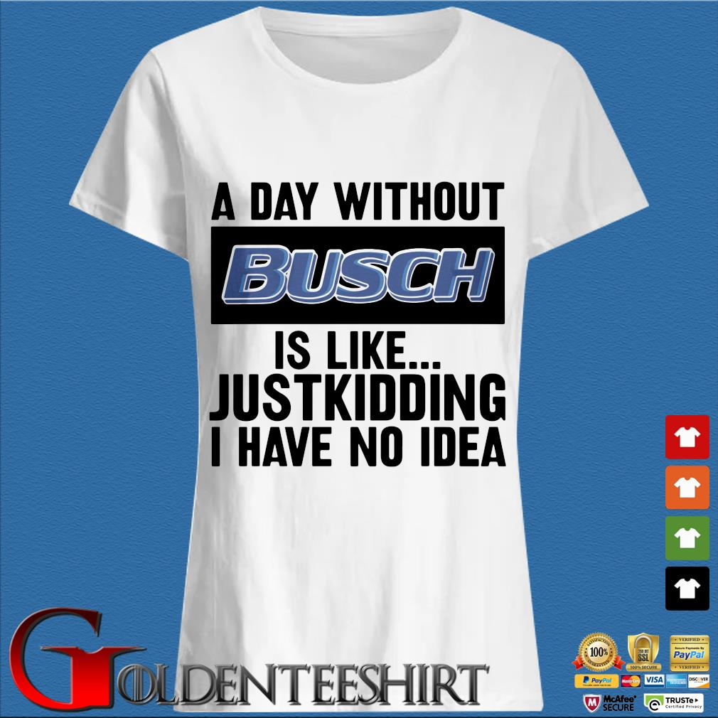 A day without Busch is like justkidding I have no idea s Trang Ladies