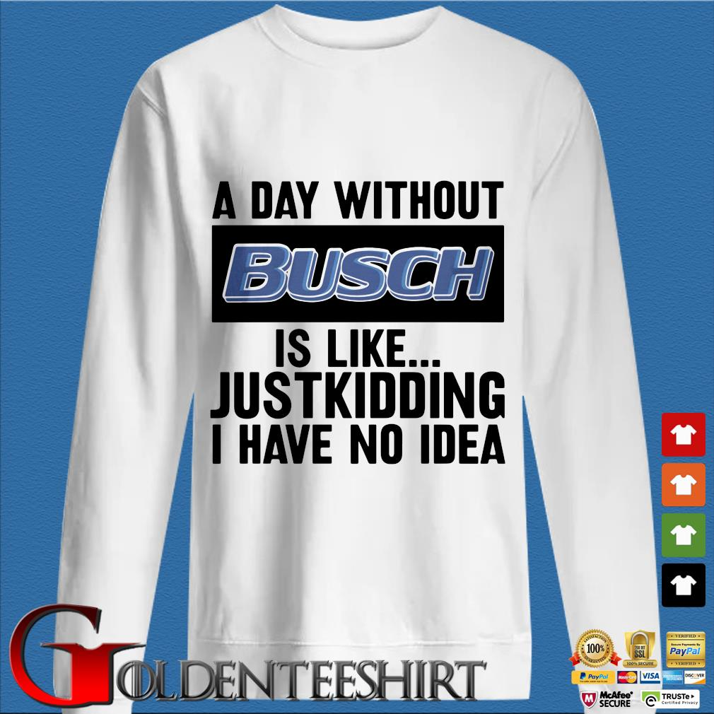 A day without Busch is like justkidding I have no idea shirt