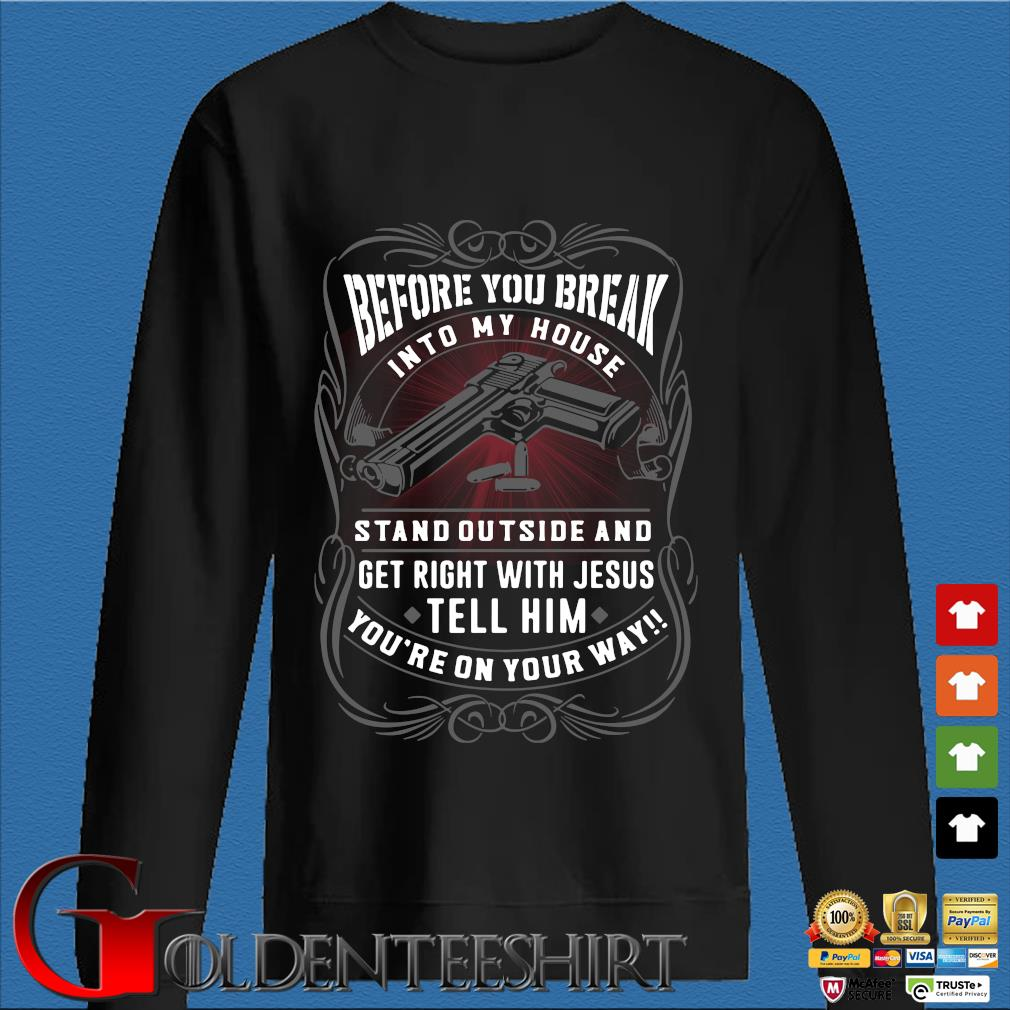 Before you break into my house stand outside and get right with Jesus tell him you're on your way Shirt Den Sweater