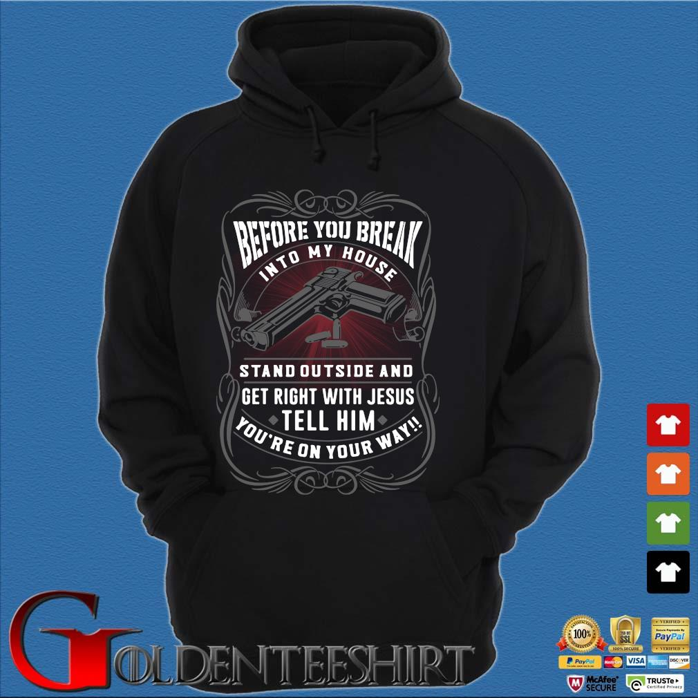 Before you break into my house stand outside and get right with Jesus tell him you're on your way Shirt Hoodie đen