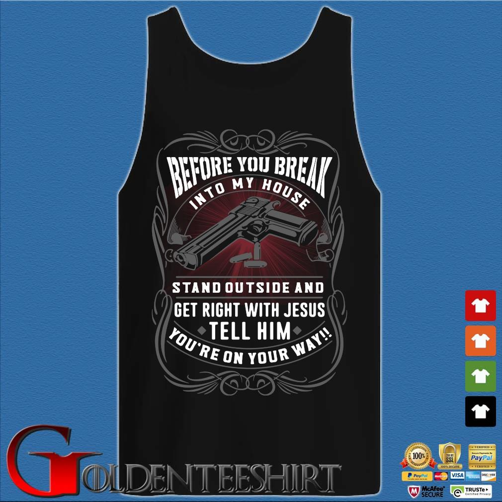 Before you break into my house stand outside and get right with Jesus tell him you're on your way Shirt Tank top den