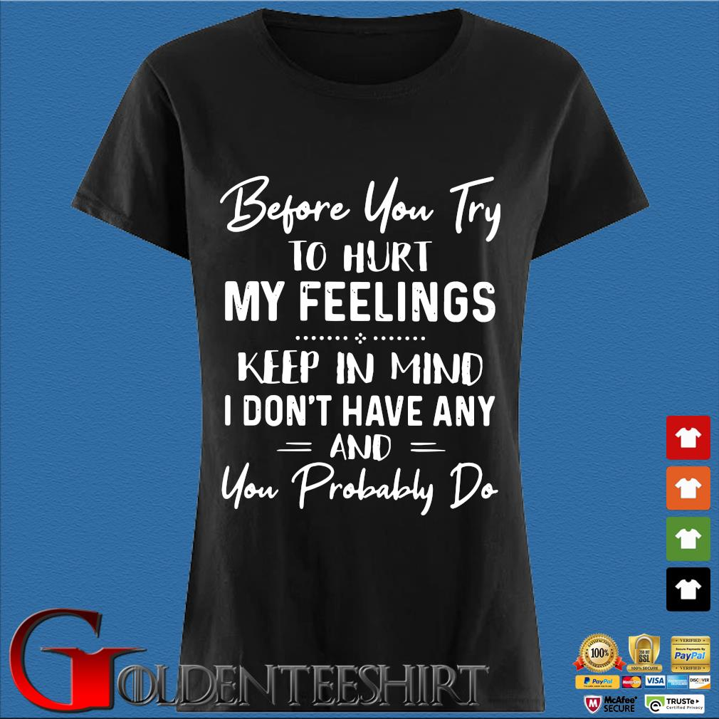 Before You Try To Hurt My Feelings Keep In Mind I Don't Have Any And You Probably Do Shirt Den Ladies