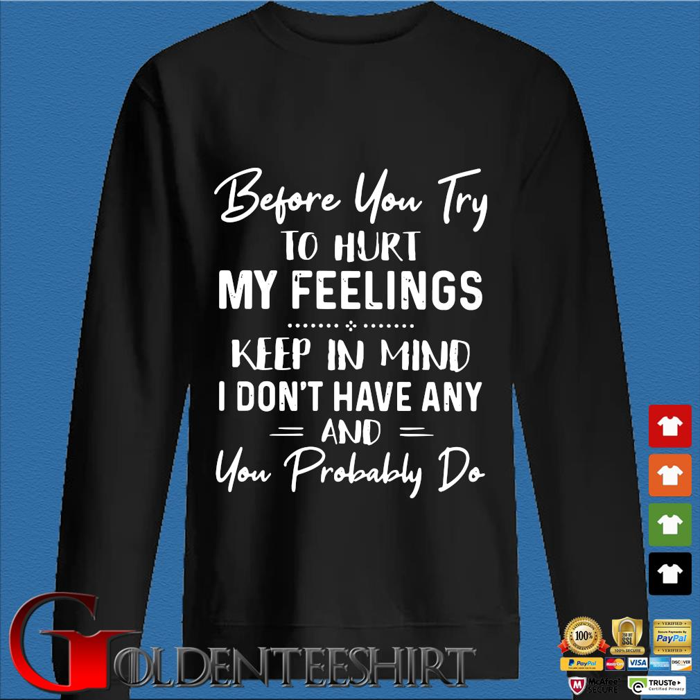 Before You Try To Hurt My Feelings Keep In Mind I Don't Have Any And You Probably Do Shirt Den Sweater