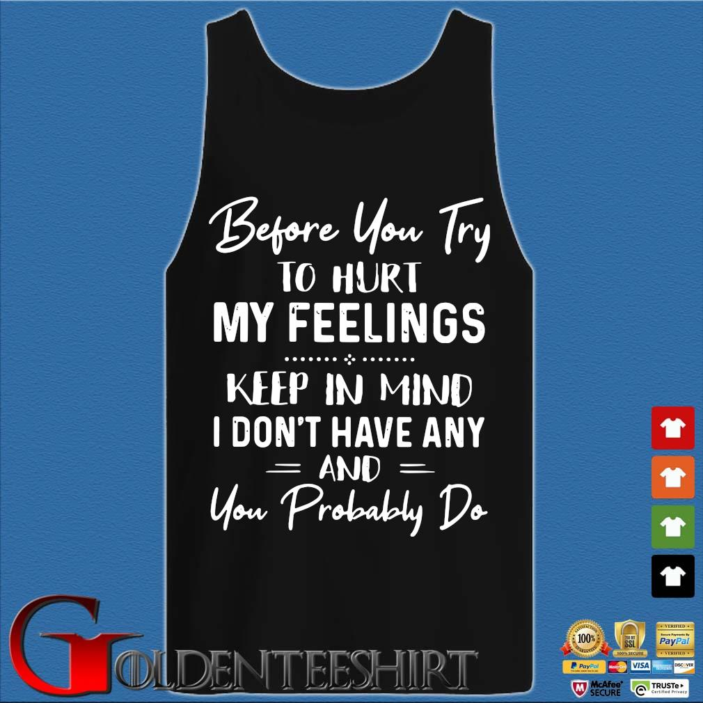Before You Try To Hurt My Feelings Keep In Mind I Don't Have Any And You Probably Do Shirt Tank top den