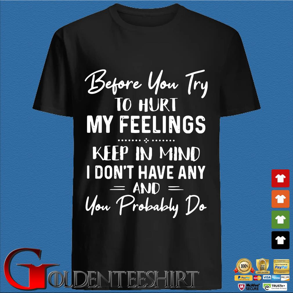 Before You Try To Hurt My Feelings Keep In Mind I Don't Have Any And You Probably Do Shirt