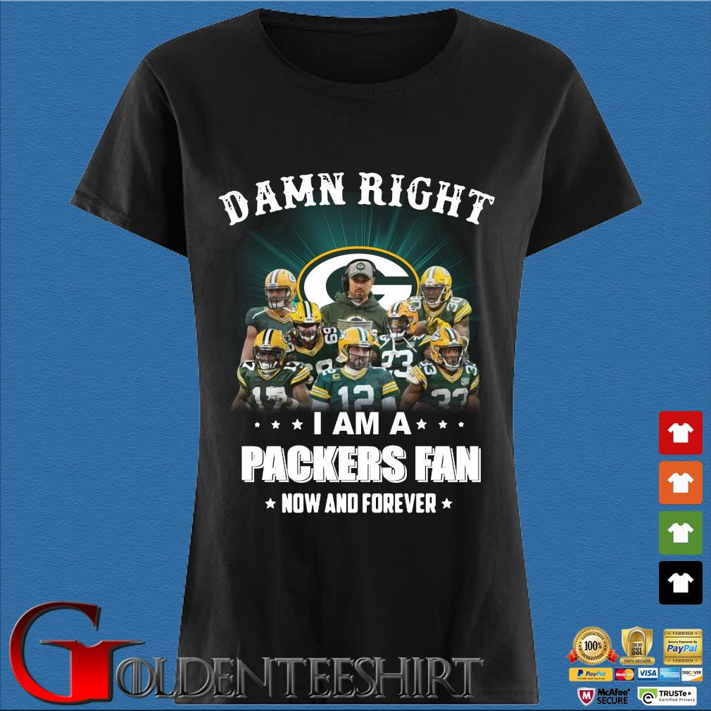 Damn right I am a Green Bay Packers fan now and forever Shirt Den Ladies