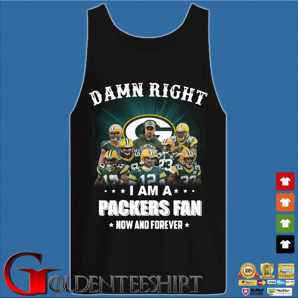 Damn right I am a Green Bay Packers fan now and forever Shirt Tank top den