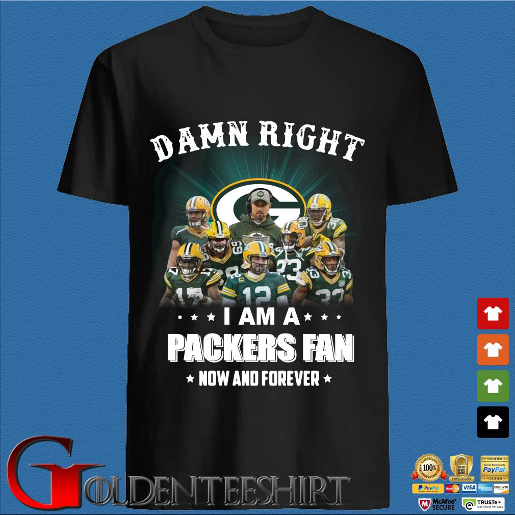 Damn right I am a Green Bay Packers fan now and forever Shirt