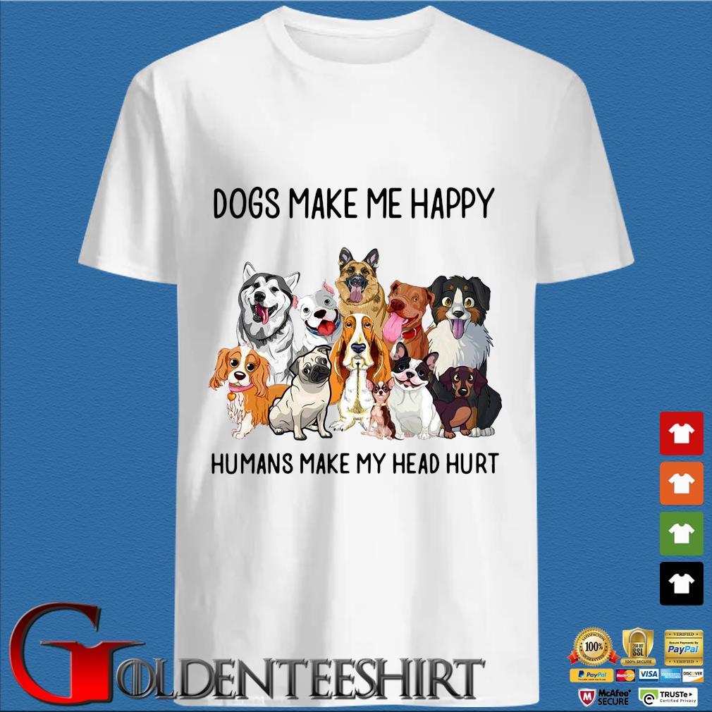 Dogs make Me happy humans make my head hurt t-shirt