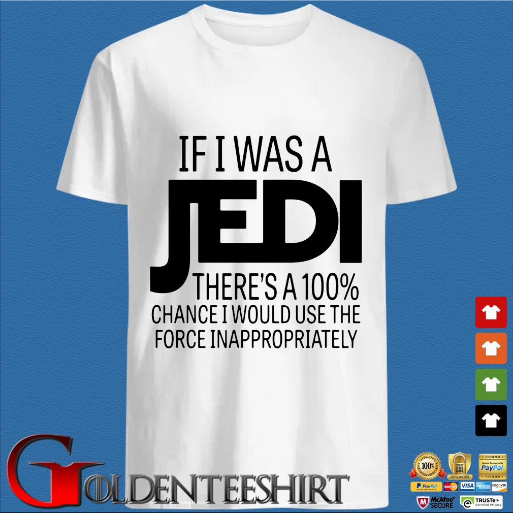 If I was a Jedi there's a 100 chance I would use the force inappropriately shirt