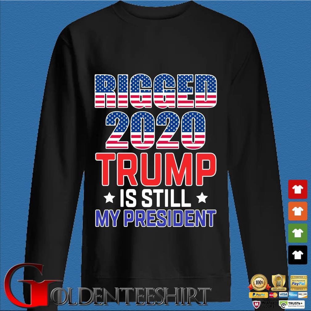 Rigged 2020 Trump Is Still My President Shirt Den Sweater