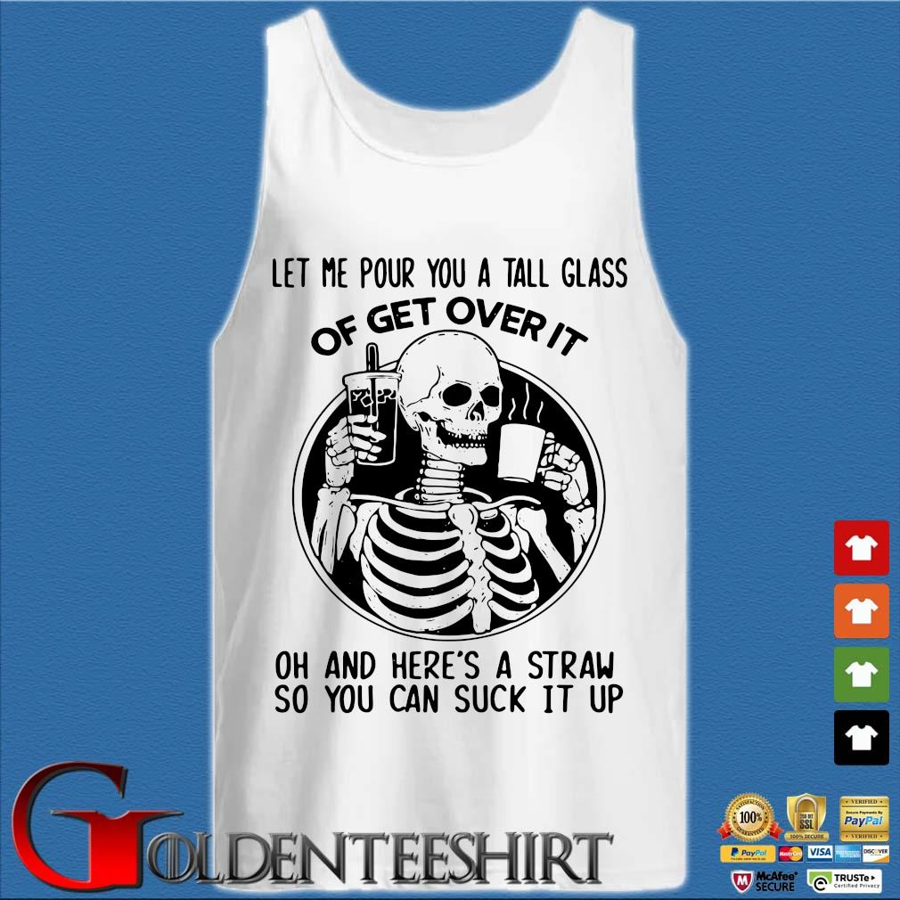 Skeleton let Me pour you a tall glass of get over it oh and here's a straw so you can suck it up s Tank top trắng