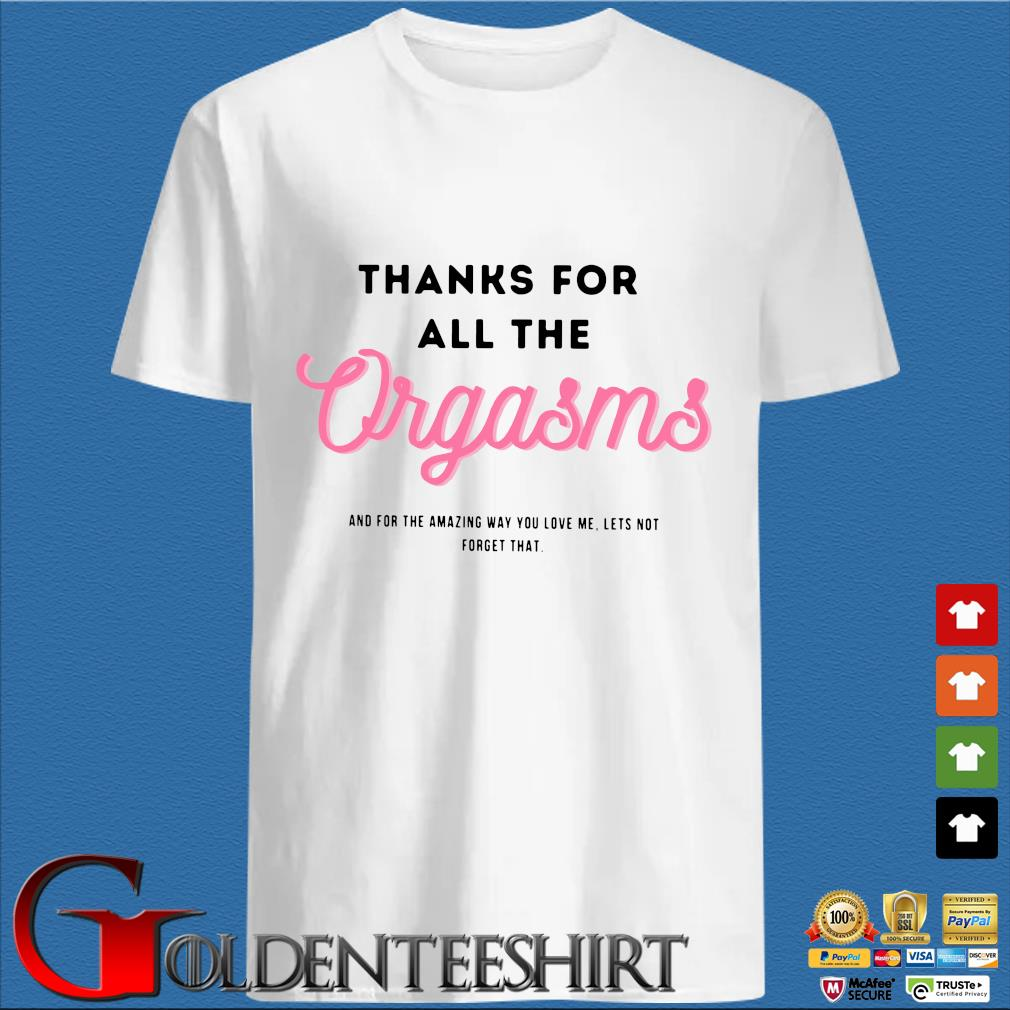 Thanks for all the orgaems and for the amazing you love me lets not forget that shirt