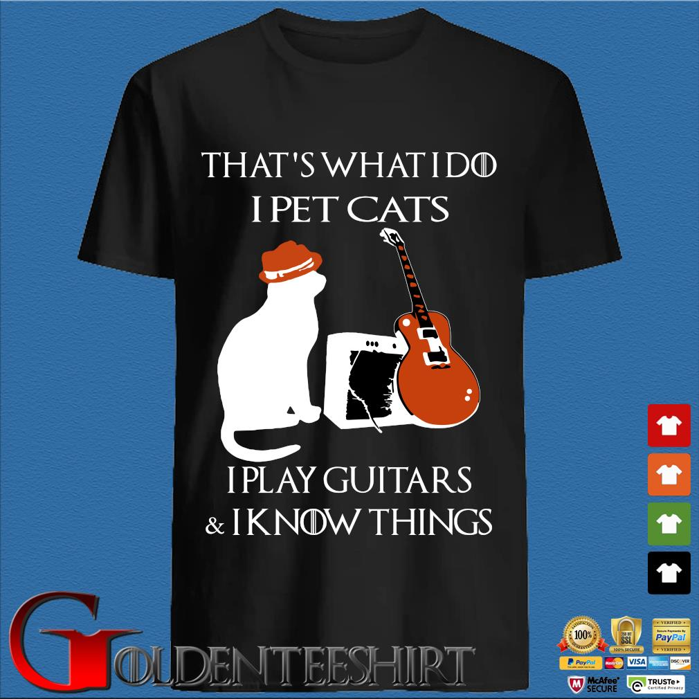 That's what I do I pet cats I play guitars and I know things shirt