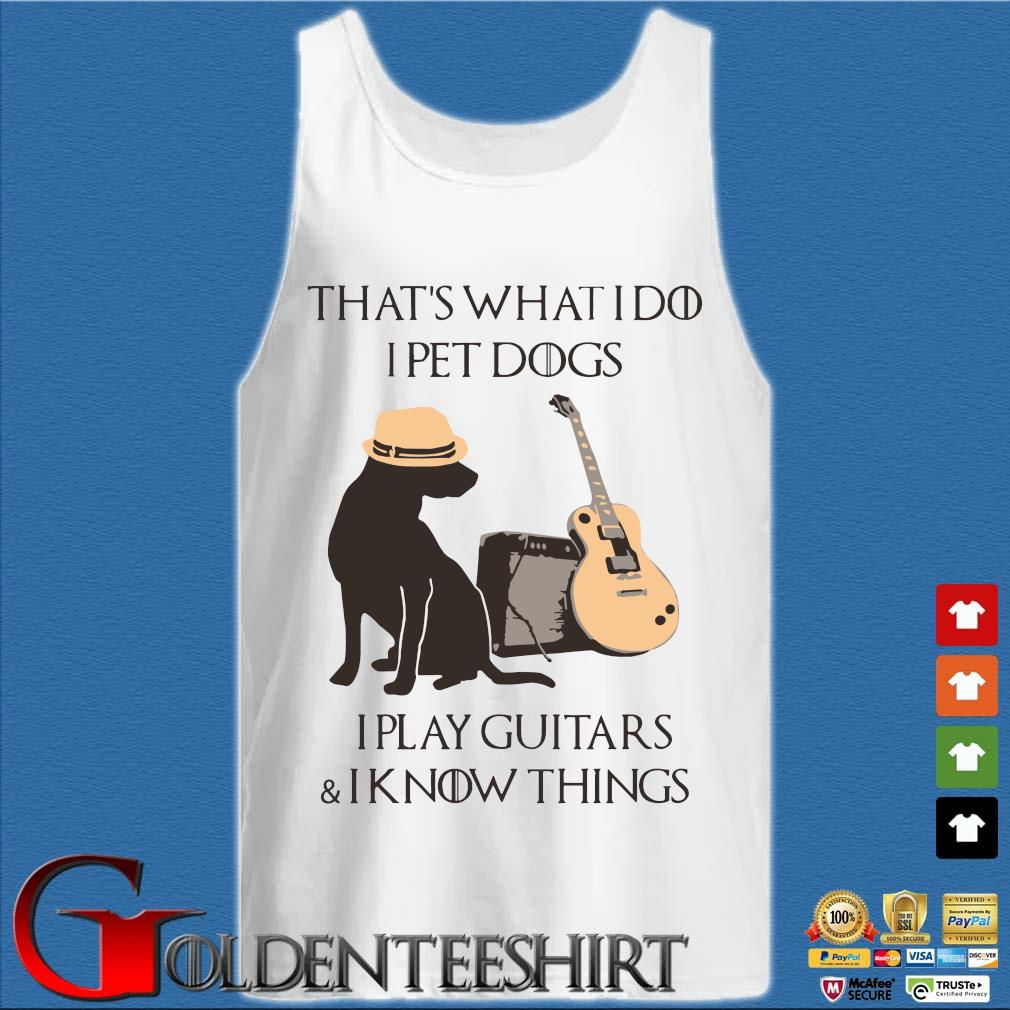 That's what I do I pet dogs I play guitars and I know things s Tank top trắng