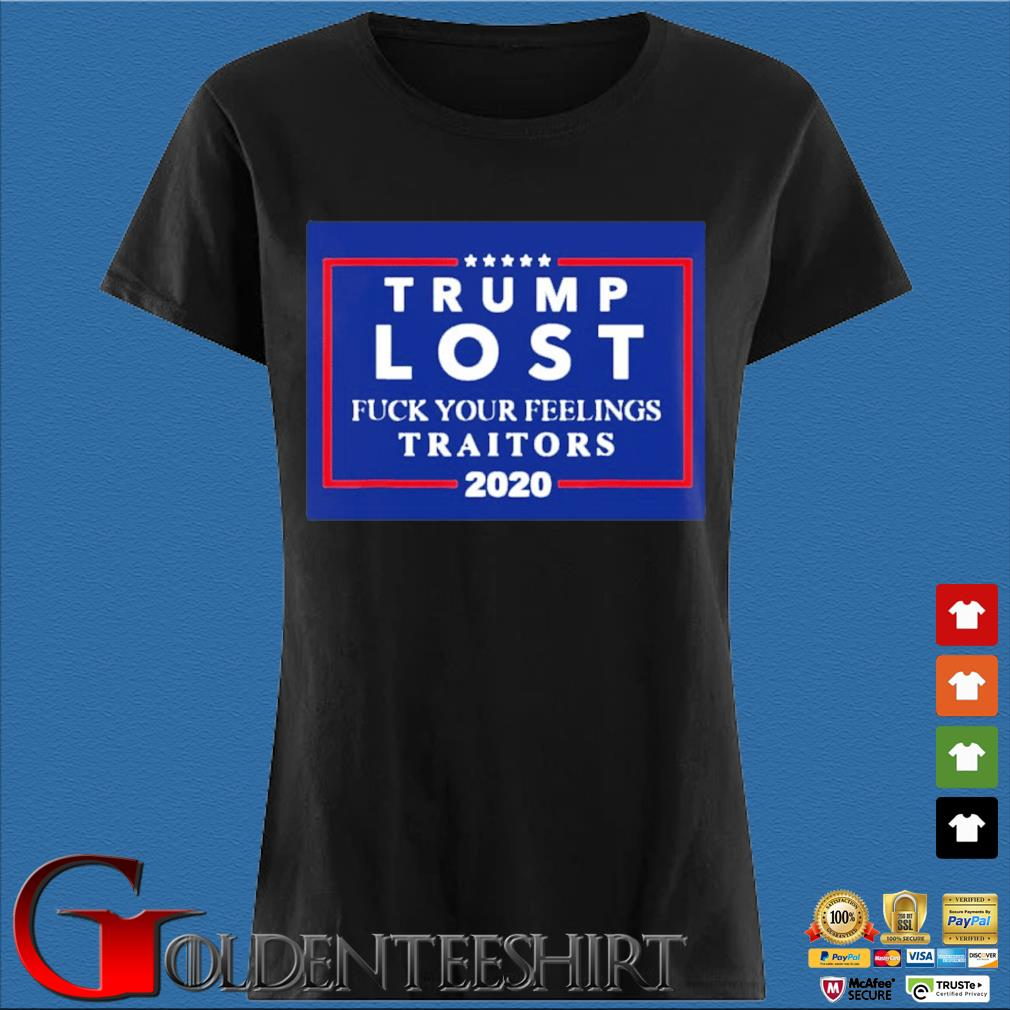 Trump Lost Fuck Your Feelings Traitors 2020 Shirt Den Ladies