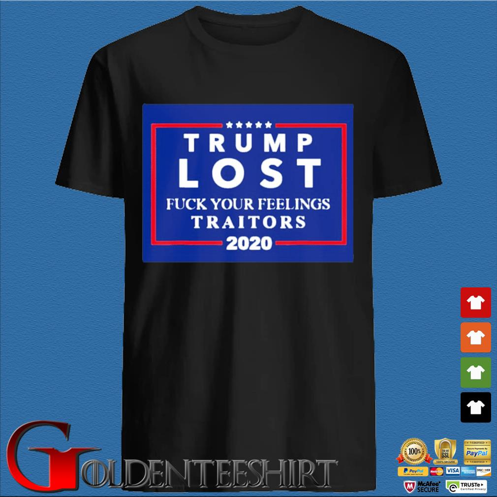 Trump Lost Fuck Your Feelings Traitors 2020 Shirt
