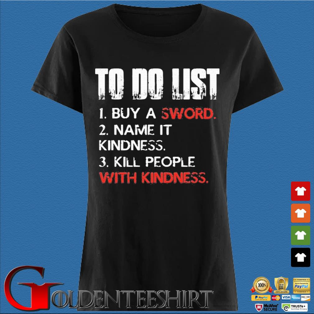 To Do List Buy A Sword Name It Kindness Kill People With Kindness Shirt Den Ladies