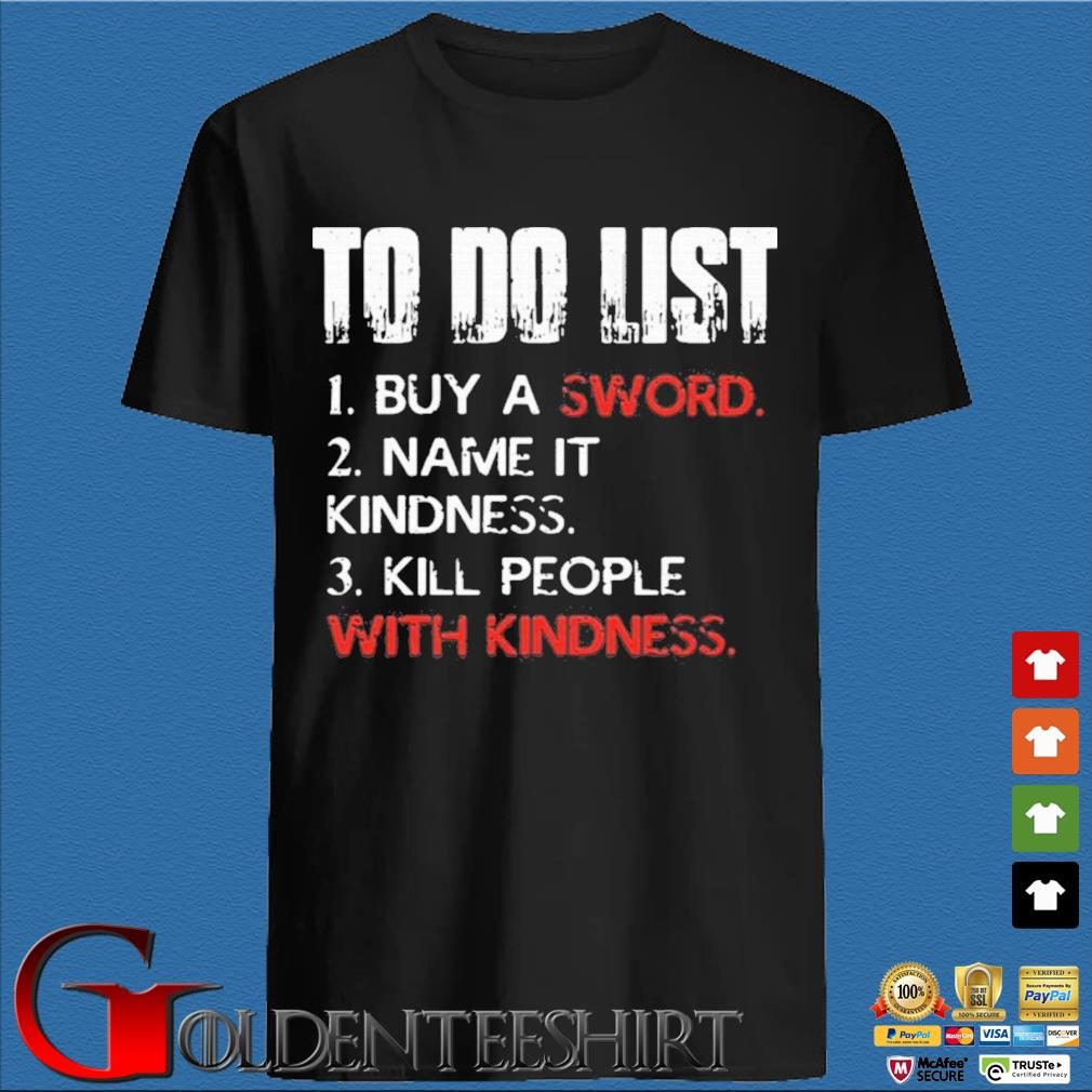 To Do List Buy A Sword Name It Kindness Kill People With Kindness Shirt