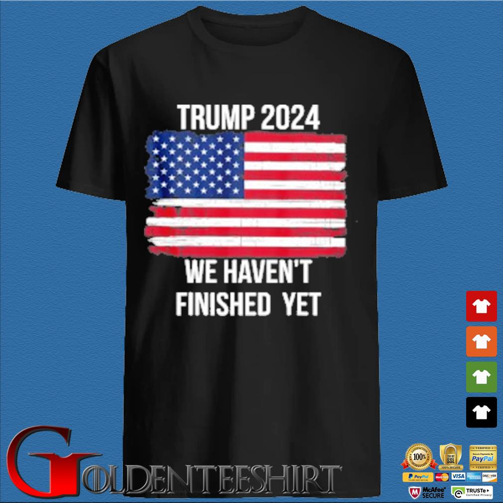 Trump 2024 Quote We Haven t Finished Yet American Flag shirt